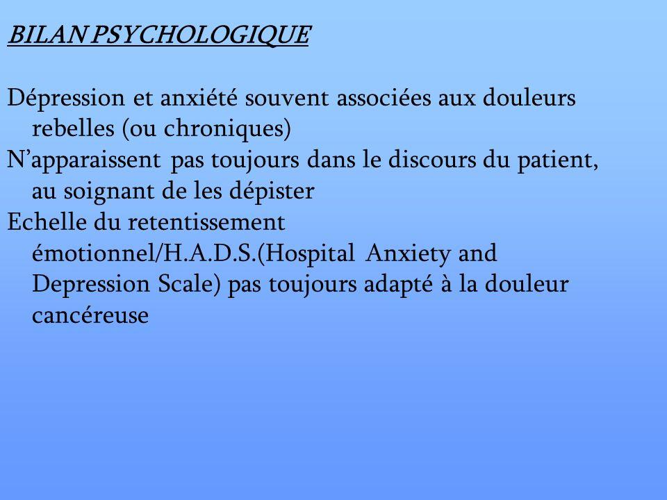 BILAN PSYCHOLOGIQUE Dépression et anxiété souvent associées aux douleurs rebelles (ou chroniques) Napparaissent pas toujours dans le discours du patie