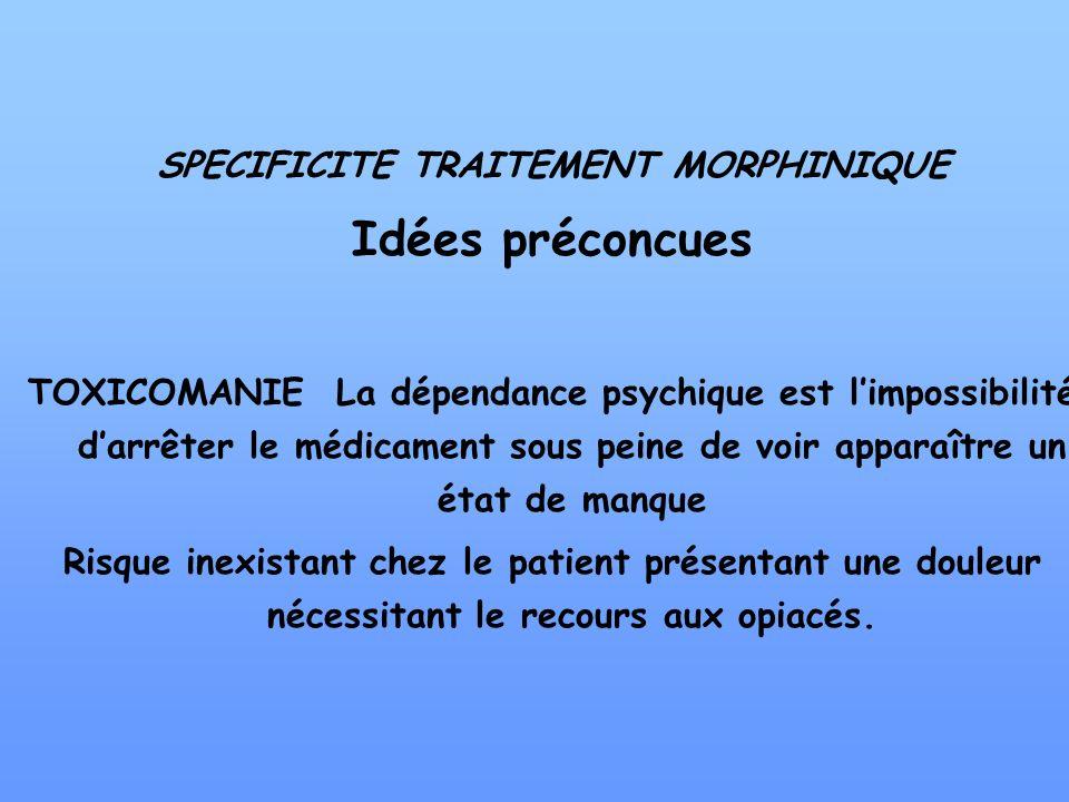 SPECIFICITE TRAITEMENT MORPHINIQUE Idées préconcues TOXICOMANIE La dépendance psychique est limpossibilité darrêter le médicament sous peine de voir a