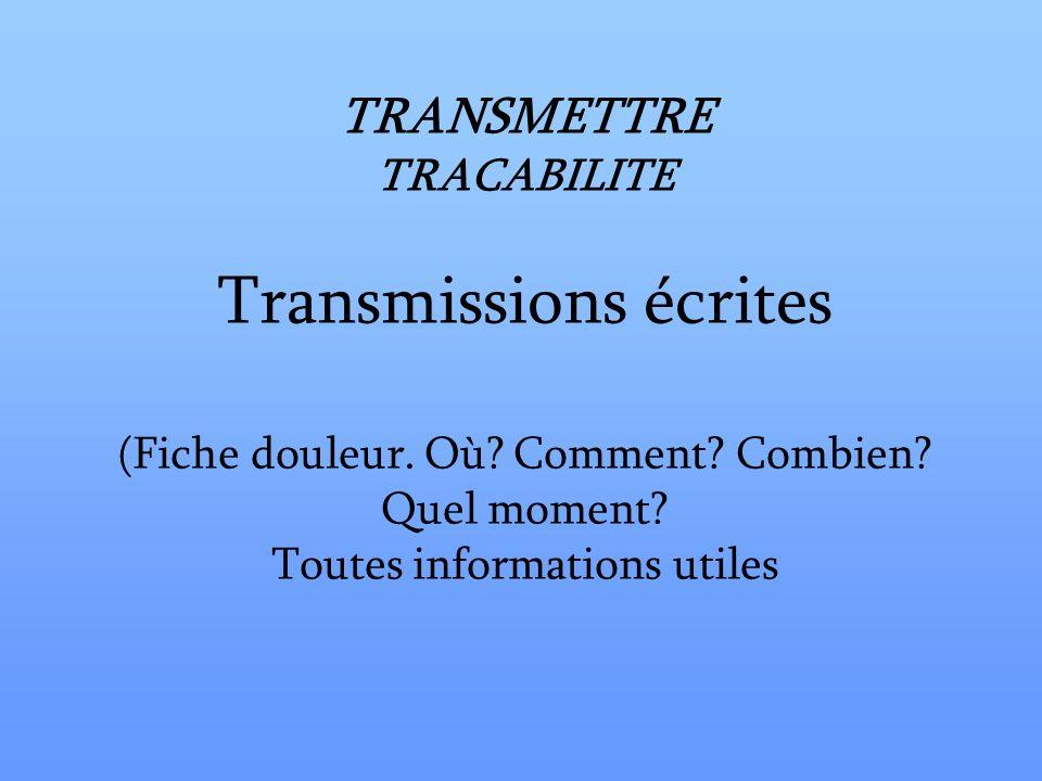 TRANSMETTRE TRACABILITE Transmissions écrites (Fiche douleur. Où? Comment? Combien? Quel moment? Toutes informations utiles