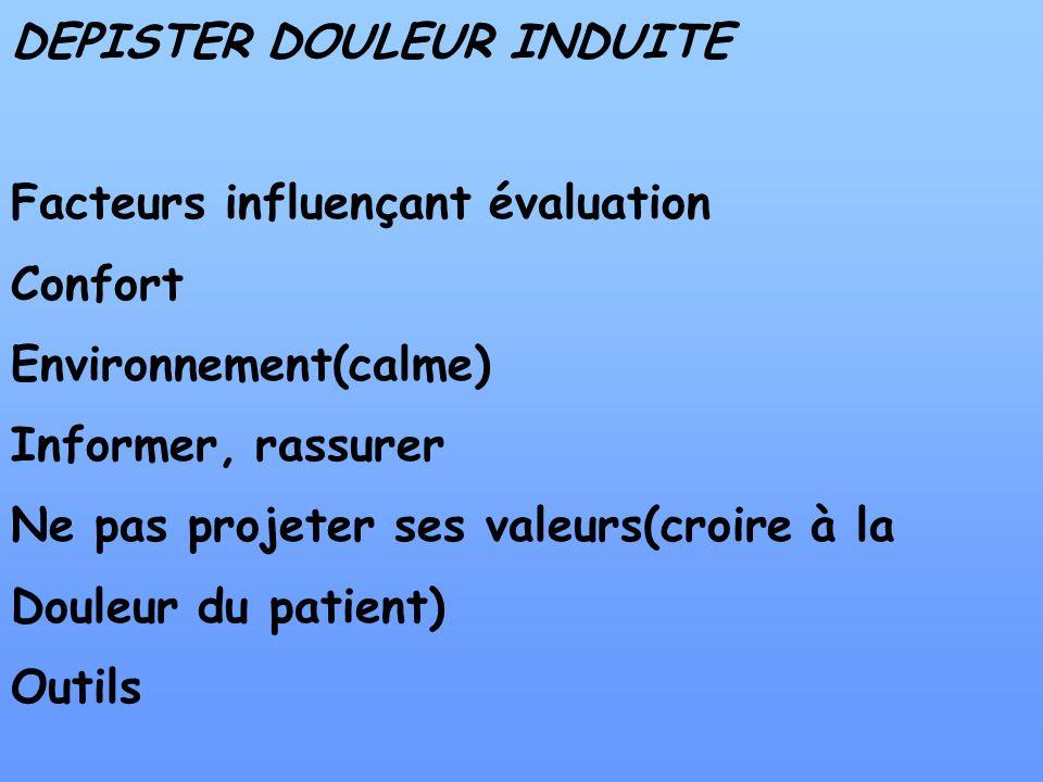DEPISTER DOULEUR INDUITE Facteurs influençant évaluation Confort Environnement(calme) Informer, rassurer Ne pas projeter ses valeurs(croire à la Doule