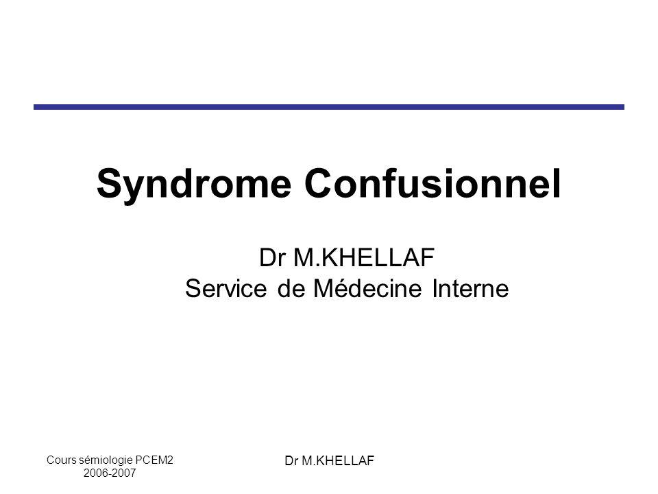 Cours sémiologie PCEM2 2006-2007 Dr M.KHELLAF Syndrome Confusionnel Dr M.KHELLAF Service de Médecine Interne