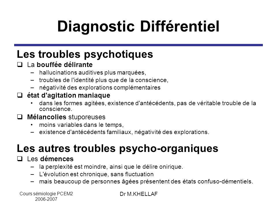 Cours sémiologie PCEM2 2006-2007 Dr M.KHELLAF Diagnostic Différentiel Les troubles psychotiques La bouffée délirante –hallucinations auditives plus ma