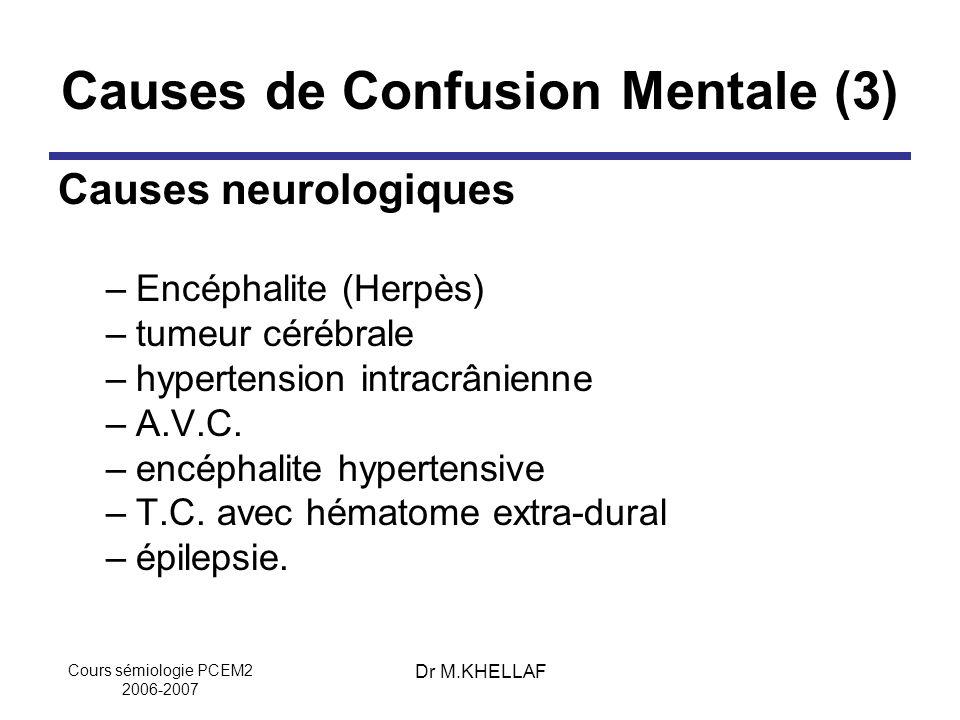 Cours sémiologie PCEM2 2006-2007 Dr M.KHELLAF Causes de Confusion Mentale (3) Causes neurologiques –Encéphalite (Herpès) –tumeur cérébrale –hypertensi