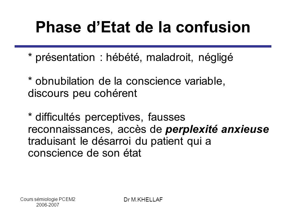 Cours sémiologie PCEM2 2006-2007 Dr M.KHELLAF Phase dEtat de la confusion * présentation : hébété, maladroit, négligé * obnubilation de la conscience