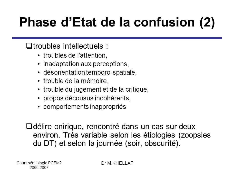 Cours sémiologie PCEM2 2006-2007 Dr M.KHELLAF Phase dEtat de la confusion (2) troubles intellectuels : troubles de l'attention, inadaptation aux perce