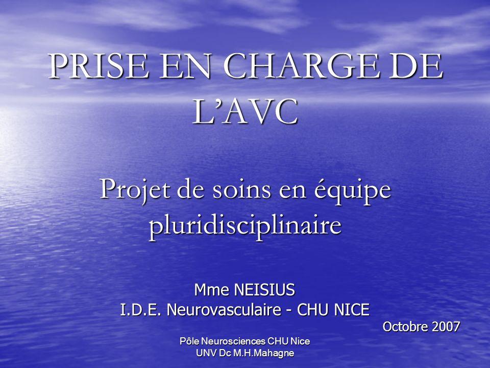 Pôle Neurosciences CHU Nice UNV Dc M.H.Mahagne PRISE EN CHARGE DE LAVC Projet de soins en équipe pluridisciplinaire Mme NEISIUS I.D.E. Neurovasculaire