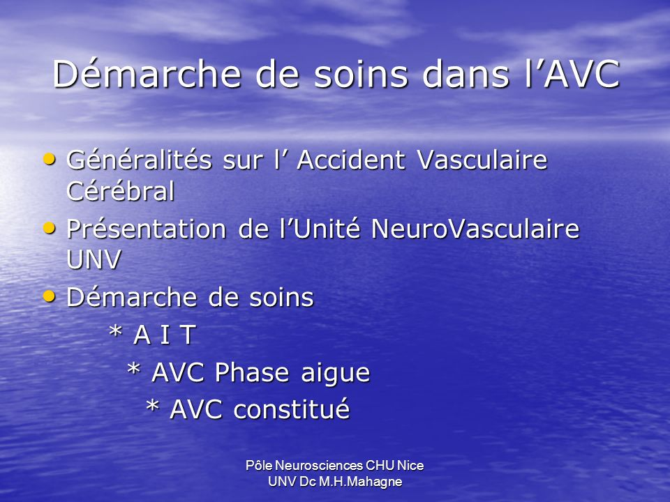 AIT Score ABCD² Score ABCD² Age > 60 ans 1 Pression artérielle >140/90 1 Clinique: déficit moteur ou sensitif unilatéral 2 aphasie sans déficit 1 aphasie sans déficit 1 autre 0 autre 0 Durée: >60 mn 2 10 à 59 mn 1 10 à 59 mn 1 <10 mn 0 <10 mn 0 Diabète 1 Pôle Neurosciences CHU Nice UNV Dc M.H.Mahagne De 0 à 3 : risque faible de récidive De 3 à 5 : risque moyen De 6 à 7 : risque majeur