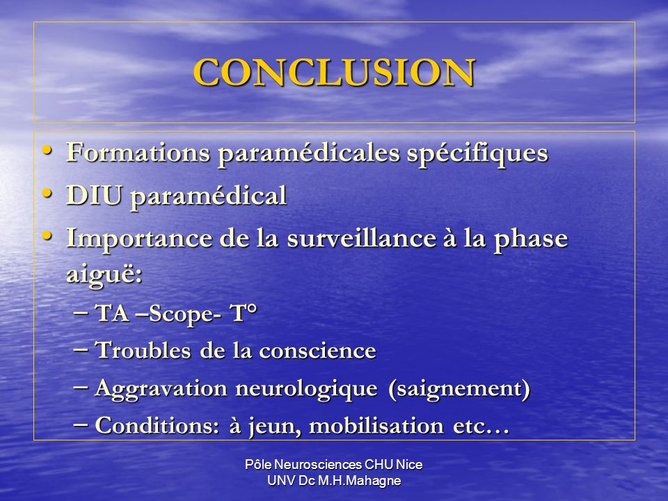 Pôle Neurosciences CHU Nice UNV Dc M.H.Mahagne CONCLUSION Formations paramédicales spécifiques Formations paramédicales spécifiques DIU paramédical DIU paramédical Importance de la surveillance à la phase aiguë: Importance de la surveillance à la phase aiguë: – TA –Scope- T° – Troubles de la conscience – Aggravation neurologique (saignement) – Conditions: à jeun, mobilisation etc…