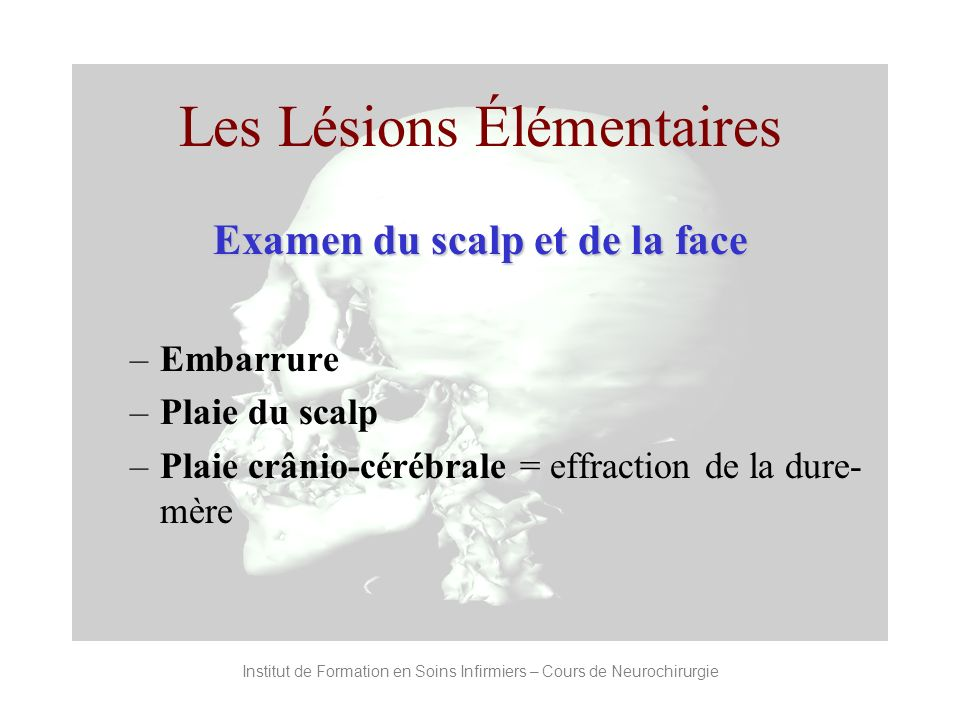Les Lésions Élémentaires Examen du scalp et de la face –Embarrure –Plaie du scalp –Plaie crânio-cérébrale = effraction de la dure- mère