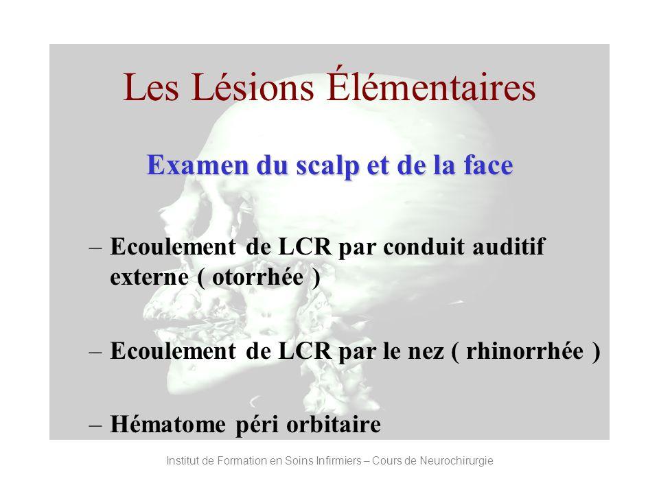Institut de Formation en Soins Infirmiers – Cours de Neurochirurgie Les Lésions Élémentaires Examen du scalp et de la face –Ecoulement de LCR par cond