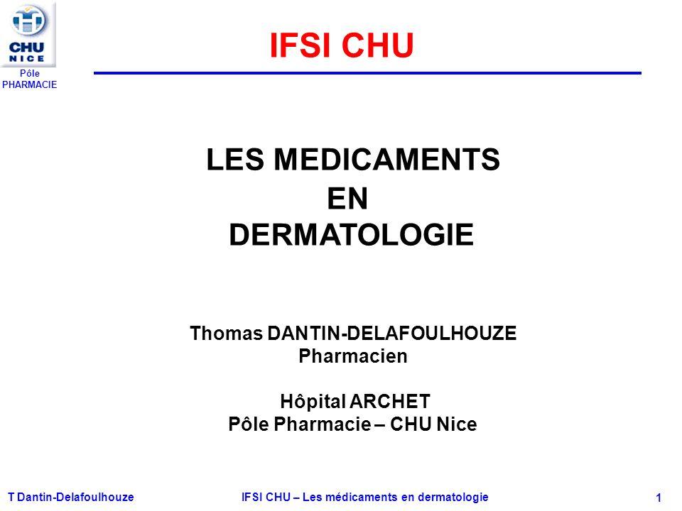 Pôle PHARMACIE T Dantin-Delafoulhouze IFSI CHU – Les médicaments en dermatologie - 1 LES MEDICAMENTS EN DERMATOLOGIE Thomas DANTIN-DELAFOULHOUZE Pharm