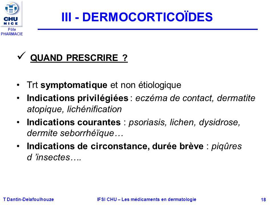 Pôle PHARMACIE T Dantin-Delafoulhouze IFSI CHU – Les médicaments en dermatologie - 18 III - DERMOCORTICOÏDES QUAND PRESCRIRE ? Trt symptomatique et no