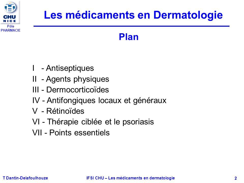 Pôle PHARMACIE T Dantin-Delafoulhouze IFSI CHU – Les médicaments en dermatologie - 2 I - Antiseptiques II - Agents physiques III - Dermocorticoïdes IV