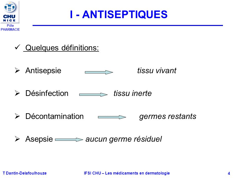 Pôle PHARMACIE T Dantin-Delafoulhouze IFSI CHU – Les médicaments en dermatologie - 4 I - ANTISEPTIQUES Quelques définitions: Antisepsie tissu vivant D