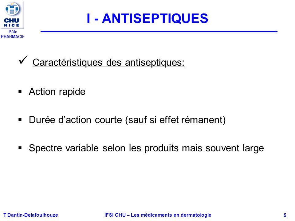 Pôle PHARMACIE T Dantin-Delafoulhouze IFSI CHU – Les médicaments en dermatologie - 5 I - ANTISEPTIQUES Caractéristiques des antiseptiques: Action rapi