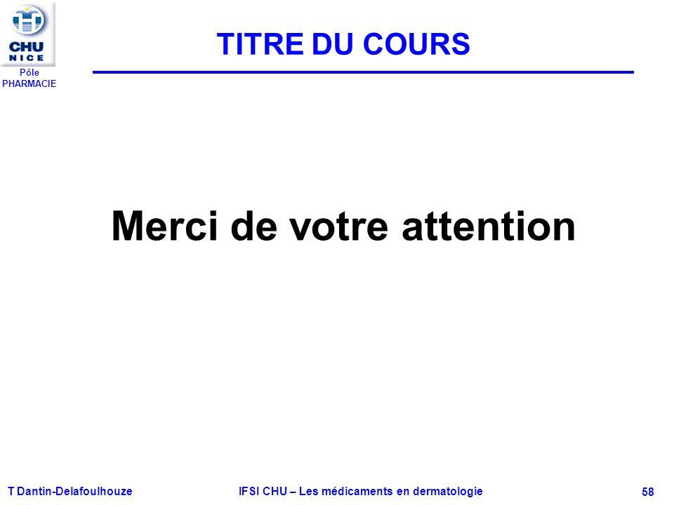 Pôle PHARMACIE T Dantin-Delafoulhouze IFSI CHU – Les médicaments en dermatologie - 58 Merci de votre attention TITRE DU COURS
