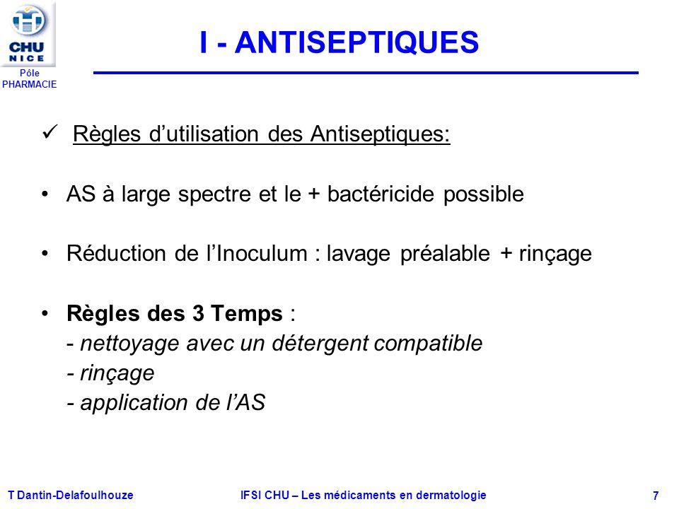 Pôle PHARMACIE T Dantin-Delafoulhouze IFSI CHU – Les médicaments en dermatologie - 7 I - ANTISEPTIQUES Règles dutilisation des Antiseptiques: AS à lar