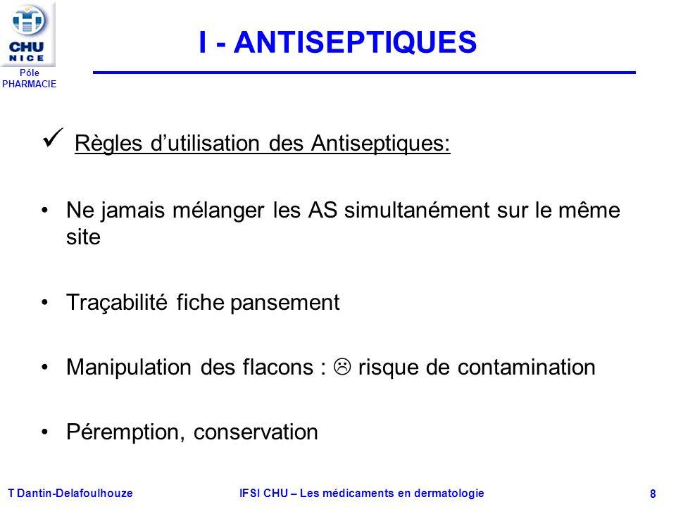 Pôle PHARMACIE T Dantin-Delafoulhouze IFSI CHU – Les médicaments en dermatologie - 8 I - ANTISEPTIQUES Règles dutilisation des Antiseptiques: Ne jamai