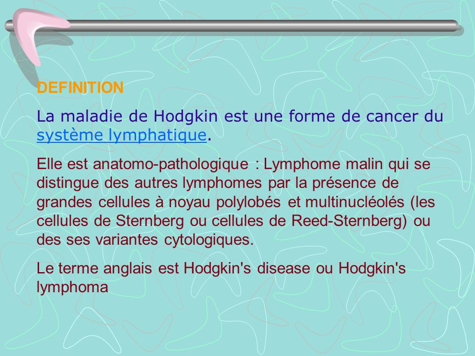 DEFINITION La maladie de Hodgkin est une forme de cancer du système lymphatique. système lymphatique Elle est anatomo-pathologique : Lymphome malin qu