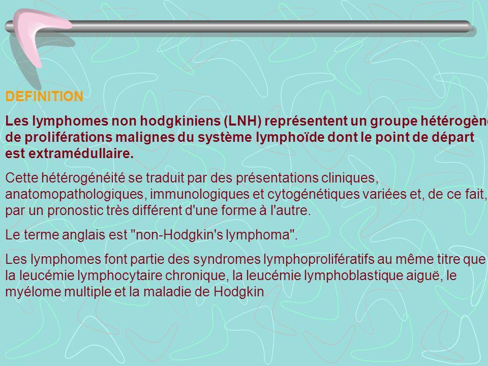 DEFINITION Les lymphomes non hodgkiniens (LNH) représentent un groupe hétérogène de proliférations malignes du système lymphoïde dont le point de dépa