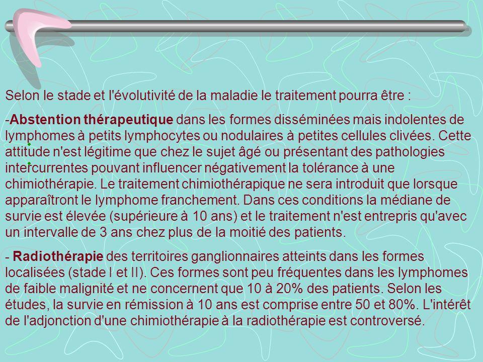 Selon le stade et l'évolutivité de la maladie le traitement pourra être : -Abstention thérapeutique dans les formes disséminées mais indolentes de lym