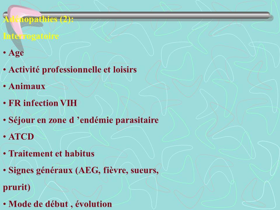 Adénopathies (2): Interrogatoire Age Activité professionnelle et loisirs Animaux FR infection VIH Séjour en zone d endémie parasitaire ATCD Traitement