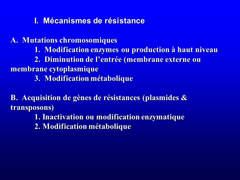 I. Mécanismes de résistance A. Mutations chromosomiques 1. Modification enzymes ou production à haut niveau 2. Diminution de lentrée (membrane externe