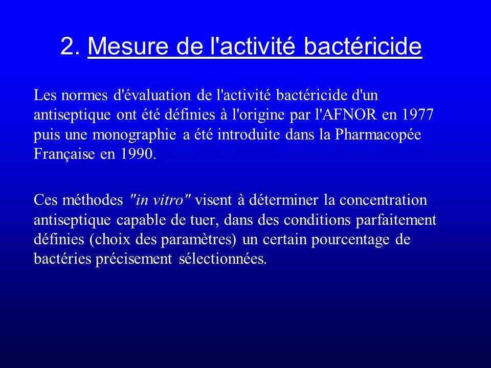 2. Mesure de l'activité bactéricide Les normes d'évaluation de l'activité bactéricide d'un antiseptique ont été définies à l'origine par l'AFNOR en 19