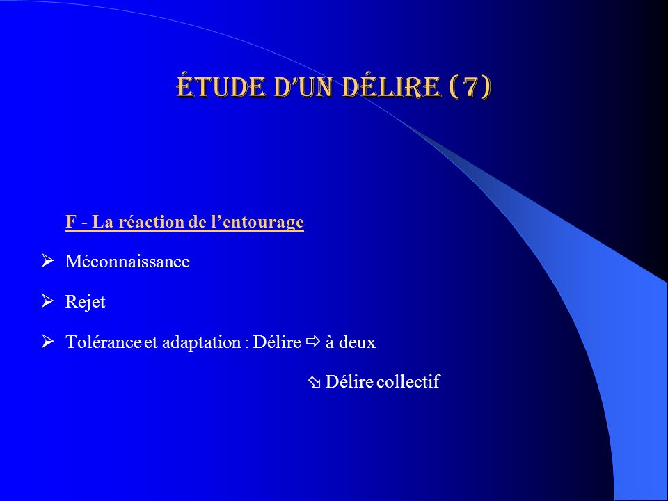 Étude dun délire (7) F - La réaction de lentourage Méconnaissance Rejet Tolérance et adaptation : Délire à deux Délire collectif