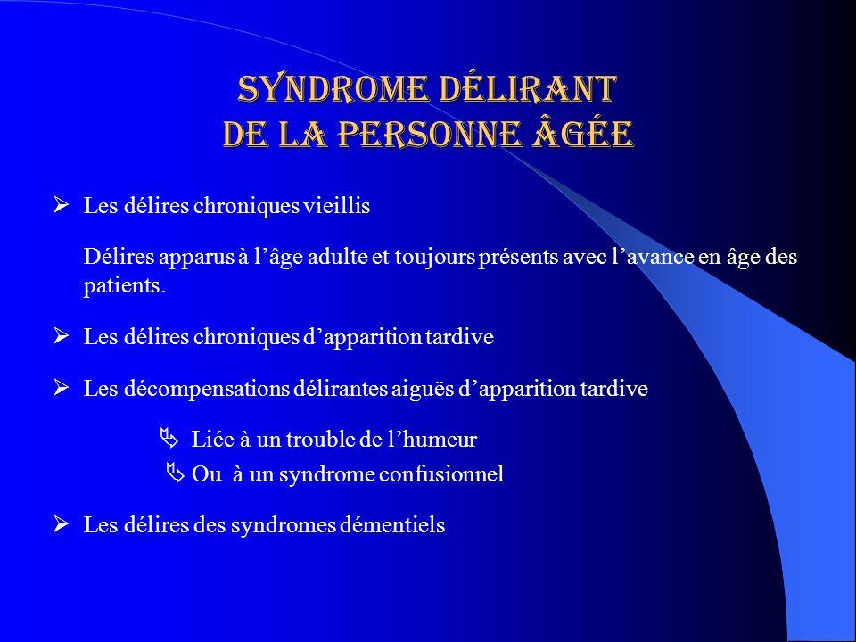 Syndrome délirant de la personne âgée Les délires chroniques vieillis Délires apparus à lâge adulte et toujours présents avec lavance en âge des patie