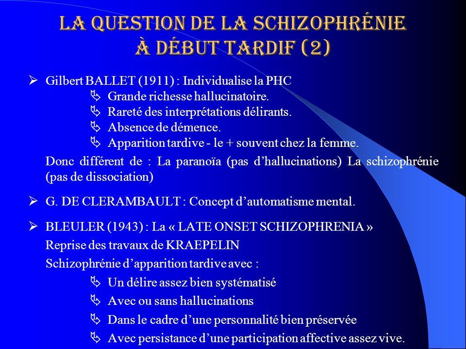 La question de la schizophrénie à début tardif (2) Gilbert BALLET (1911) : Individualise la PHC Grande richesse hallucinatoire. Rareté des interprétat