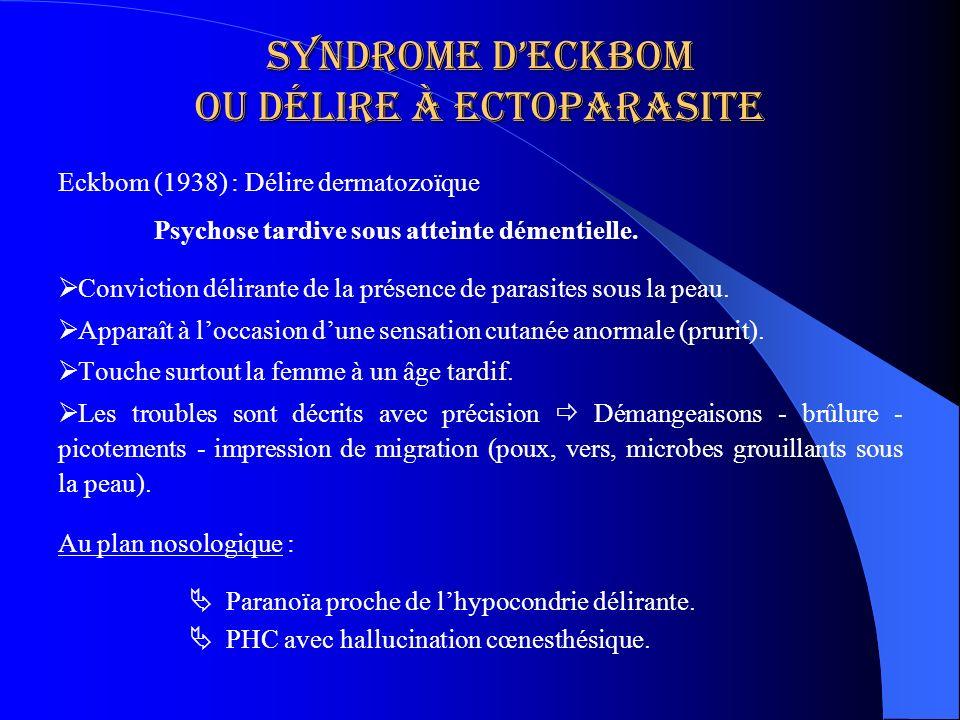 Syndrome deckbom ou délire à ectoparasite Eckbom (1938) : Délire dermatozoïque Psychose tardive sous atteinte démentielle. Conviction délirante de la