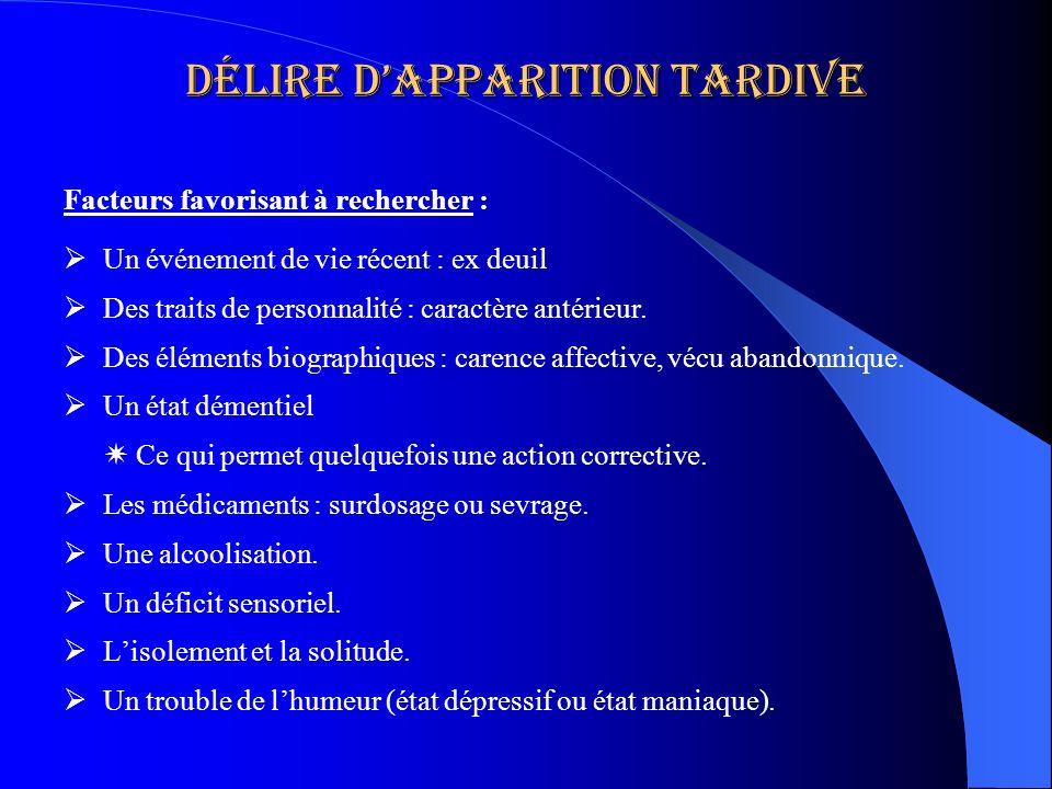 Délire dapparition tardive Facteurs favorisant à rechercher : Un événement de vie récent : ex deuil Des traits de personnalité : caractère antérieur.