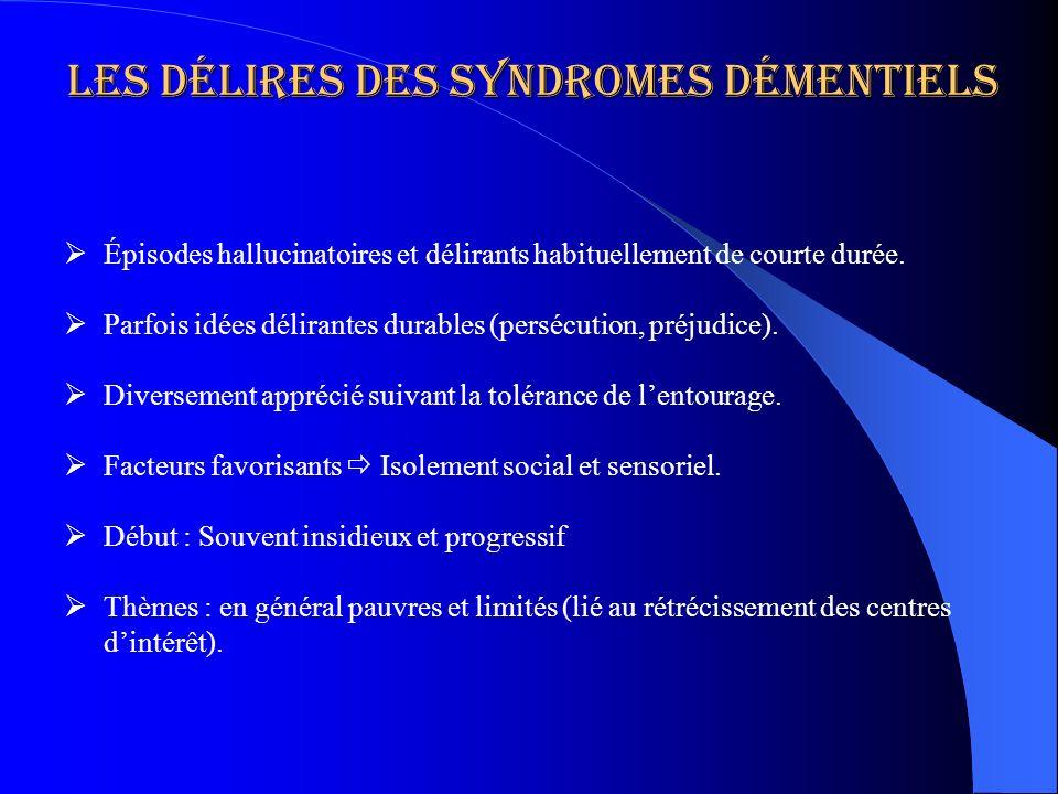 Les délires des syndromes démentiels Épisodes hallucinatoires et délirants habituellement de courte durée. Parfois idées délirantes durables (persécut