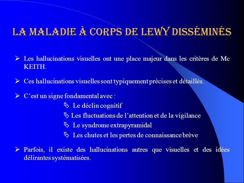 La maladie à corps de lewy disséminés Les hallucinations visuelles ont une place majeur dans les critères de Mc KEITH. Ces hallucinations visuelles so