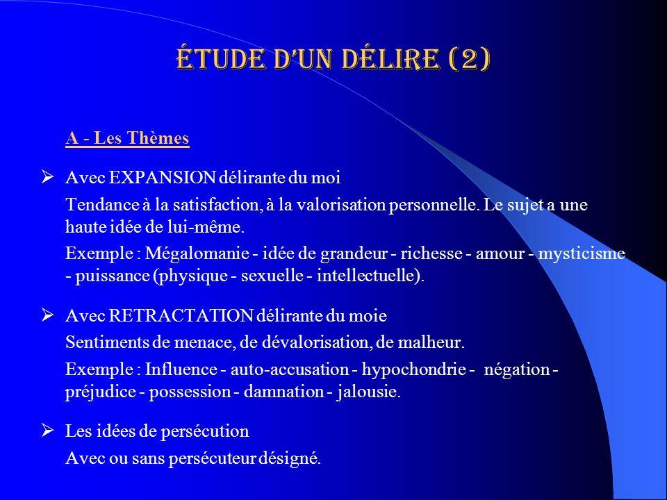 Étude dun délire (2) A - Les Thèmes Avec EXPANSION délirante du moi Tendance à la satisfaction, à la valorisation personnelle. Le sujet a une haute id