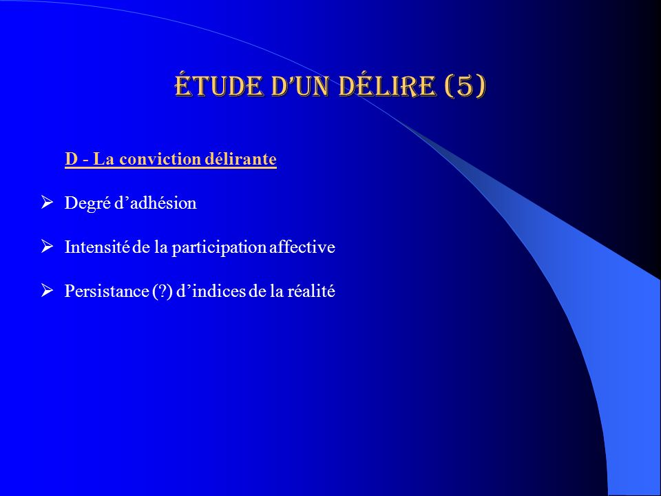 Étude dun délire (5) D - La conviction délirante Degré dadhésion Intensité de la participation affective Persistance (?) dindices de la réalité