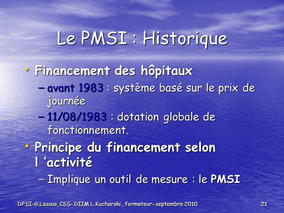 DFSI-G.Lassus, CSS- DIIM L.Kucharski, formateur- septembre 201021 Le PMSI : Historique Financement des hôpitaux Financement des hôpitaux – avant 1983