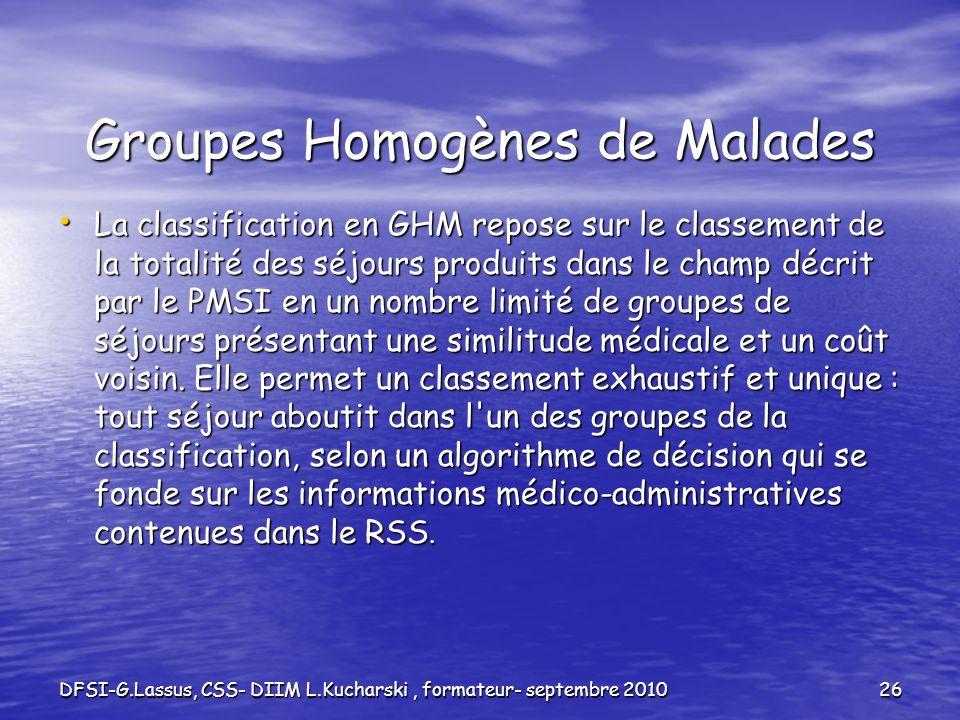 DFSI-G.Lassus, CSS- DIIM L.Kucharski, formateur- septembre 201026 Groupes Homogènes de Malades La classification en GHM repose sur le classement de la