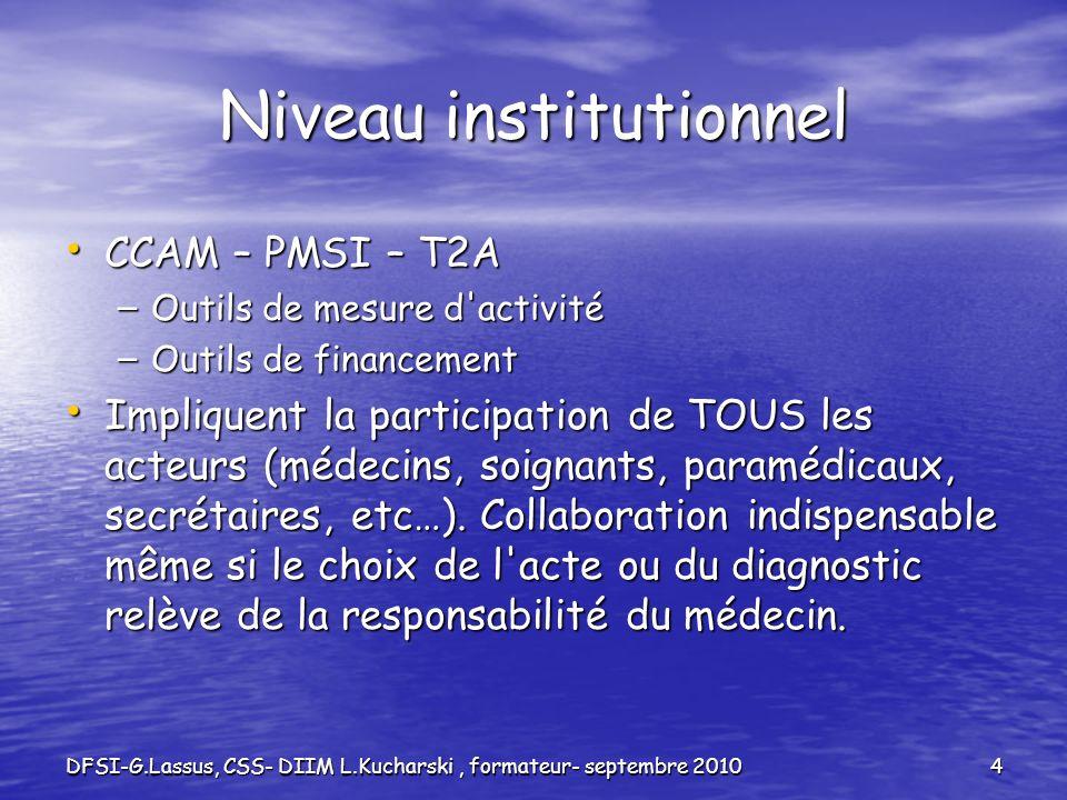 DFSI-G.Lassus, CSS- DIIM L.Kucharski, formateur- septembre 20104 Niveau institutionnel CCAM – PMSI – T2A CCAM – PMSI – T2A – Outils de mesure d'activi