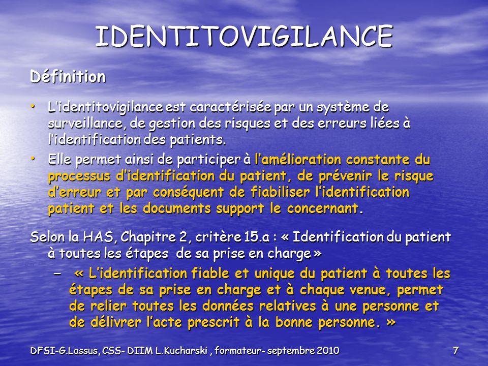DFSI-G.Lassus, CSS- DIIM L.Kucharski, formateur- septembre 20108 IDENTITOVIGILANCE Les erreurs didentification du patient peuvent entraîner : Perte de chance pour le patient Perte de chance pour le patient – Non accessibilité aux données du patient = Non connaissance des prises en charge antérieures du patient due à des Doublons : (plusieurs identifiants attribués au même patient) Doublons : (plusieurs identifiants attribués au même patient) ou des Collisions (un même identifiant attribué à deux Patients) ou des Collisions (un même identifiant attribué à deux Patients) Dommages pour le patient lors de sa prise en charge médicale et soignante: événements indésirables graves.