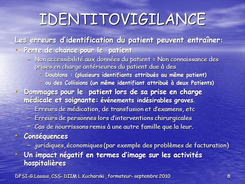 DFSI-G.Lassus, CSS- DIIM L.Kucharski, formateur- septembre 20108 IDENTITOVIGILANCE Les erreurs didentification du patient peuvent entraîner : Perte de
