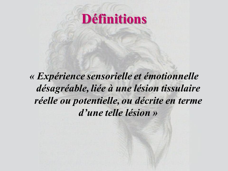 Définitions « Expérience sensorielle et émotionnelle désagréable, liée à une lésion tissulaire réelle ou potentielle, ou décrite en terme dune telle l