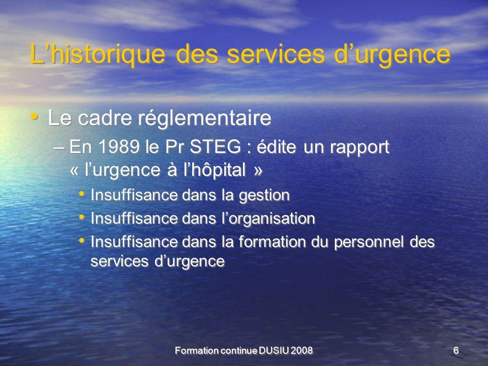 Formation continue DUSIU 20086 Lhistorique des services durgence Le cadre réglementaire –En 1989 le Pr STEG : édite un rapport « lurgence à lhôpital »