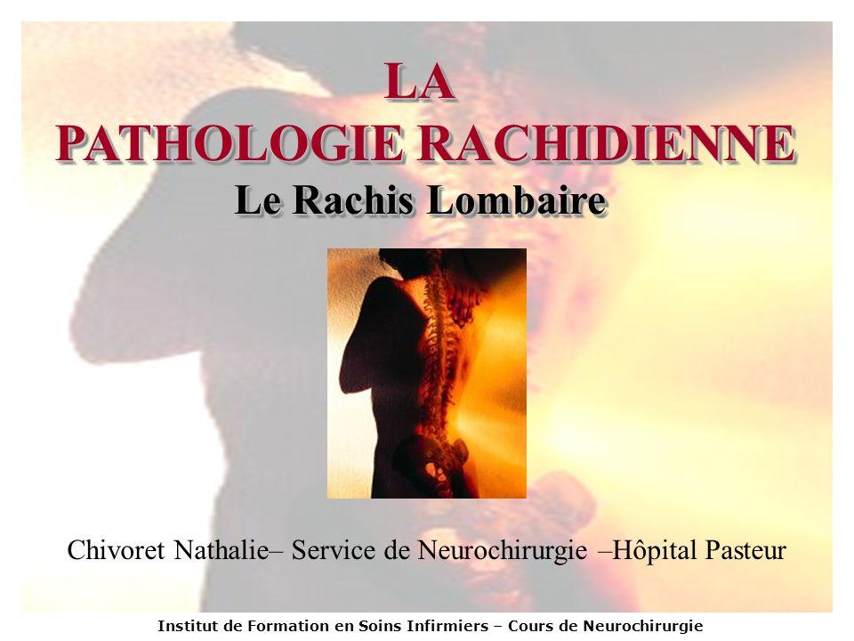 Institut de Formation en Soins Infirmiers – Cours de Neurochirurgie LA PATHOLOGIE RACHIDIENNE Le Rachis Lombaire LA PATHOLOGIE RACHIDIENNE Le Rachis L