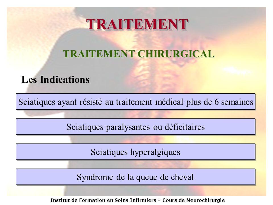 Institut de Formation en Soins Infirmiers – Cours de Neurochirurgie TRAITEMENTTRAITEMENT TRAITEMENT CHIRURGICAL Les Indications Sciatiques ayant résis