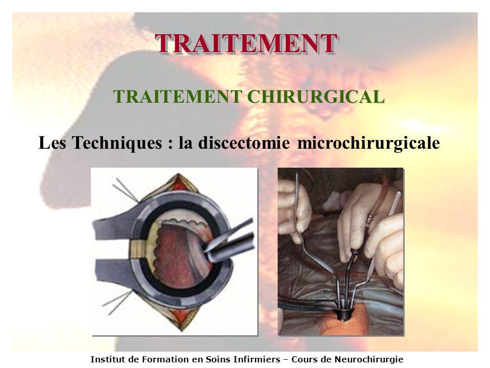 Institut de Formation en Soins Infirmiers – Cours de Neurochirurgie TRAITEMENTTRAITEMENT TRAITEMENT CHIRURGICAL Les Techniques : la discectomie microc