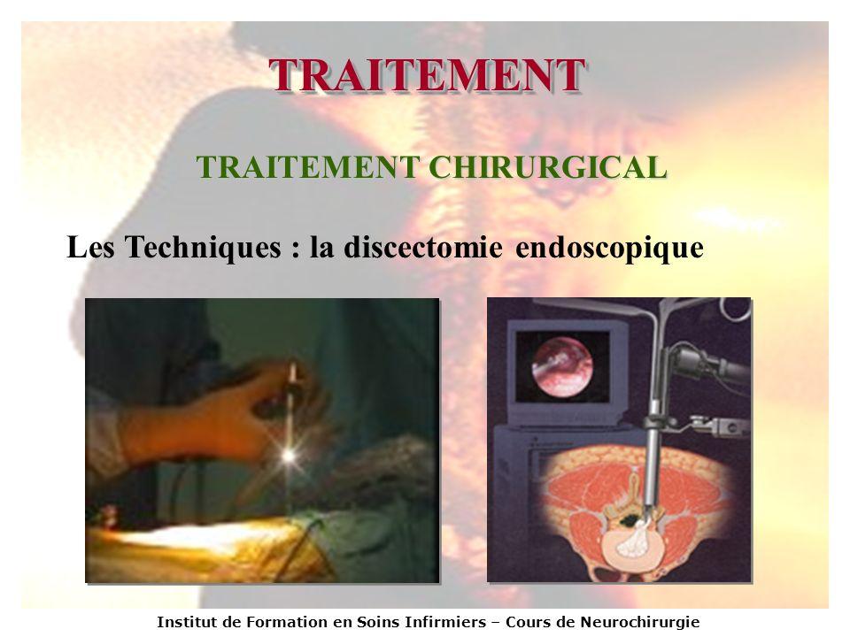 Institut de Formation en Soins Infirmiers – Cours de Neurochirurgie TRAITEMENTTRAITEMENT TRAITEMENT CHIRURGICAL Les Techniques : la discectomie endosc
