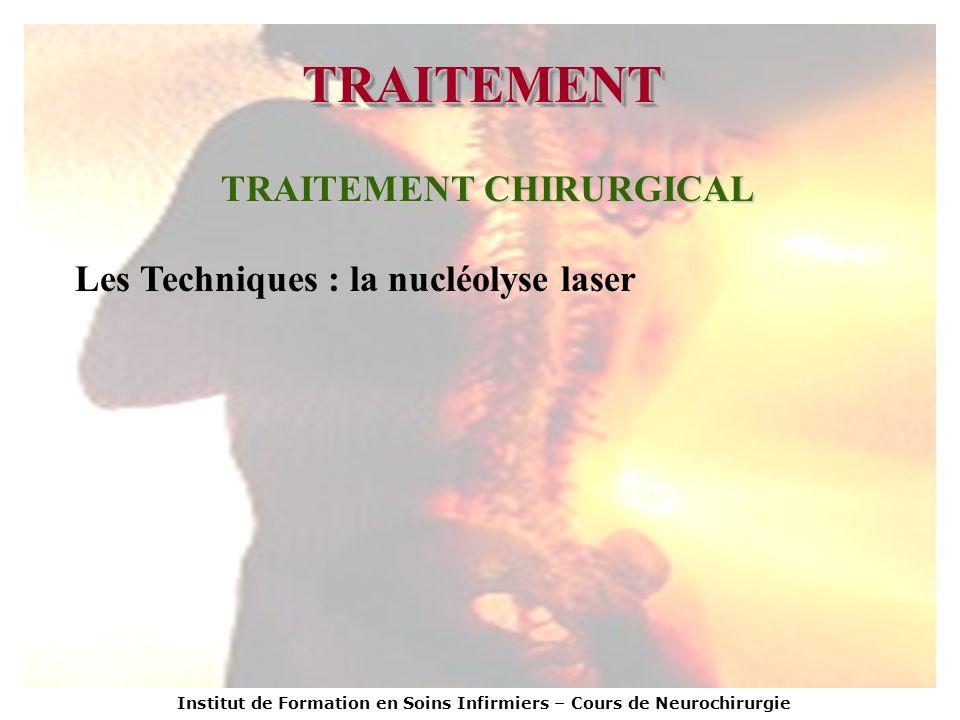 Institut de Formation en Soins Infirmiers – Cours de Neurochirurgie TRAITEMENTTRAITEMENT TRAITEMENT CHIRURGICAL Les Techniques : la nucléolyse laser