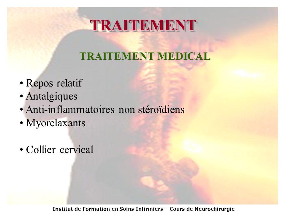 Institut de Formation en Soins Infirmiers – Cours de Neurochirurgie TRAITEMENTTRAITEMENT TRAITEMENT MEDICAL Repos relatif Antalgiques Anti-inflammatoi
